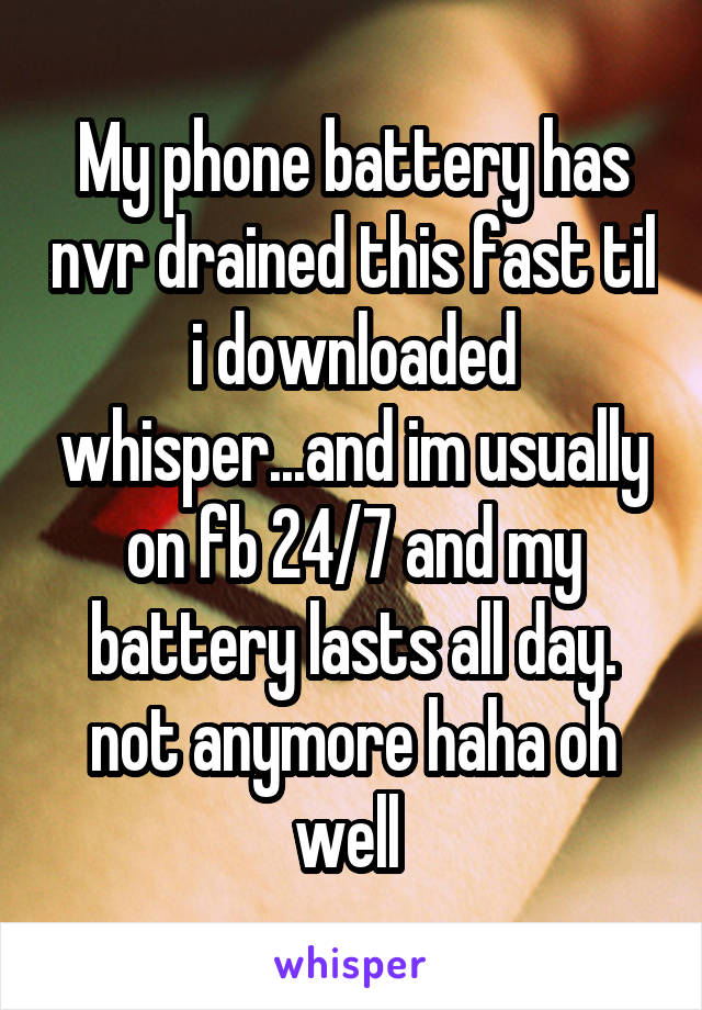 My phone battery has nvr drained this fast til i downloaded whisper...and im usually on fb 24/7 and my battery lasts all day. not anymore haha oh well