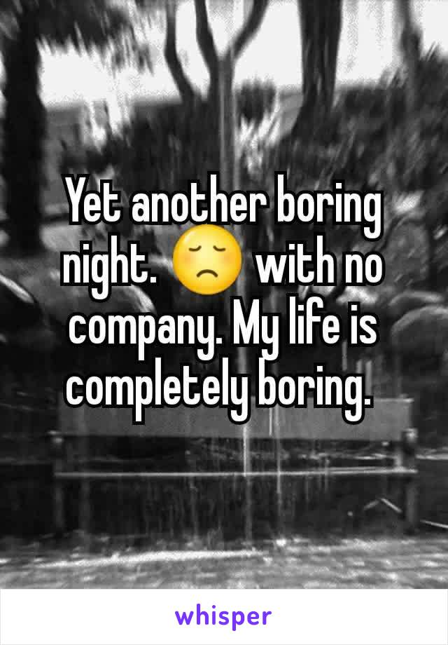 Yet another boring night. 😞 with no company. My life is completely boring.