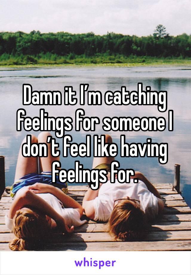 Damn it I'm catching feelings for someone I don't feel like having feelings for.