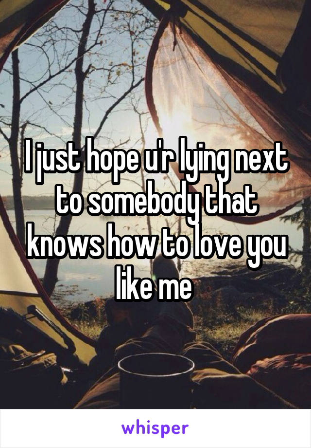 I just hope u'r lying next to somebody that knows how to love you like me