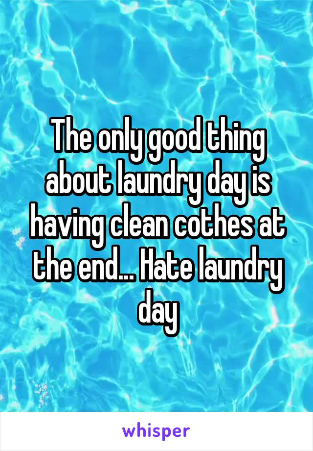 The only good thing about laundry day is having clean cothes at the end... Hate laundry day