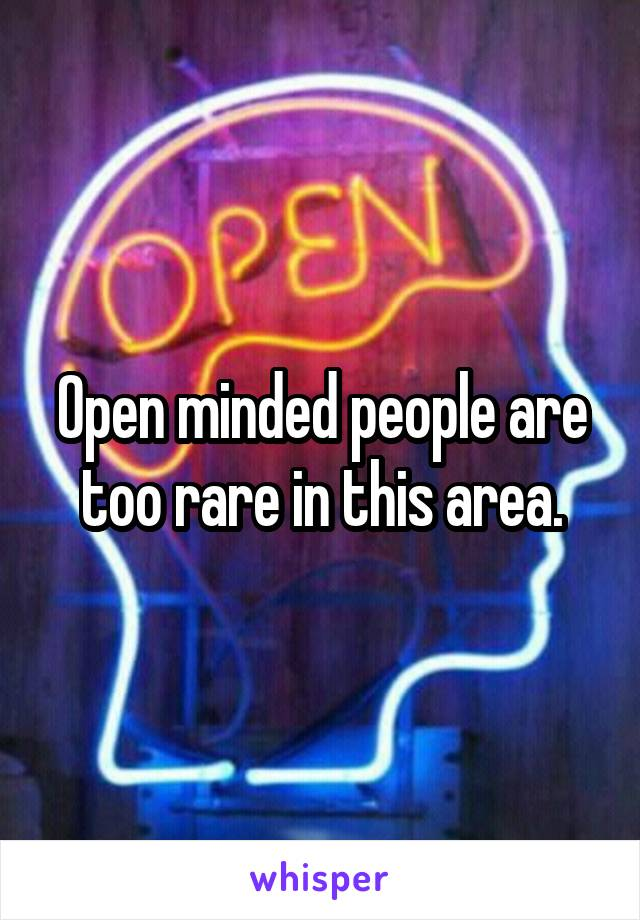 Open minded people are too rare in this area.