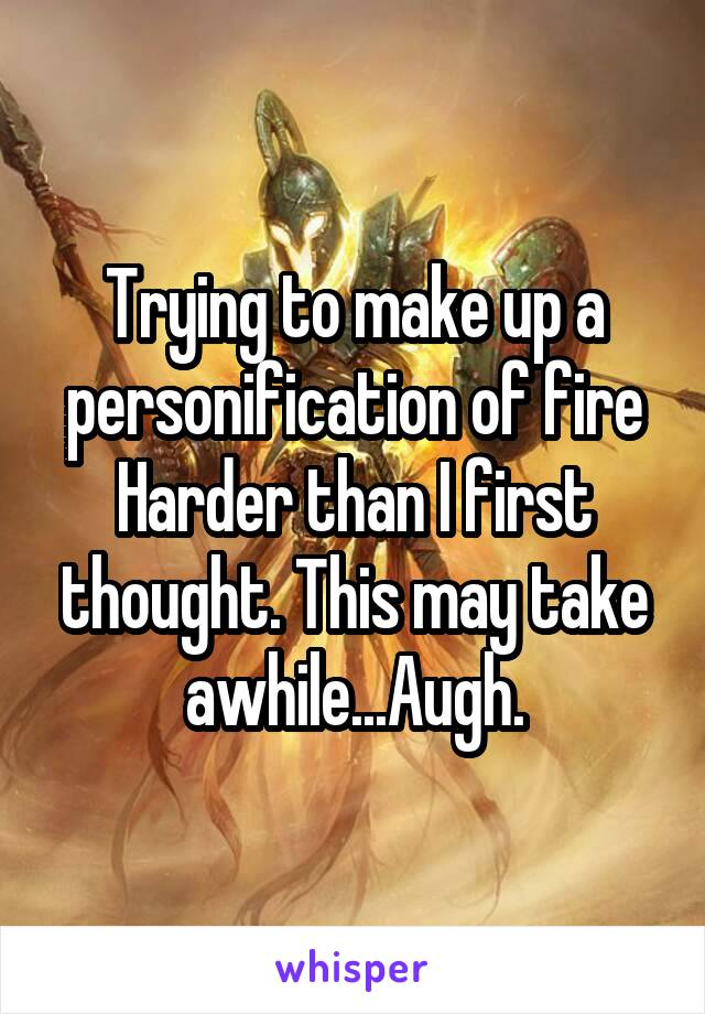 Trying to make up a personification of fire Harder than I first thought. This may take awhile...Augh.