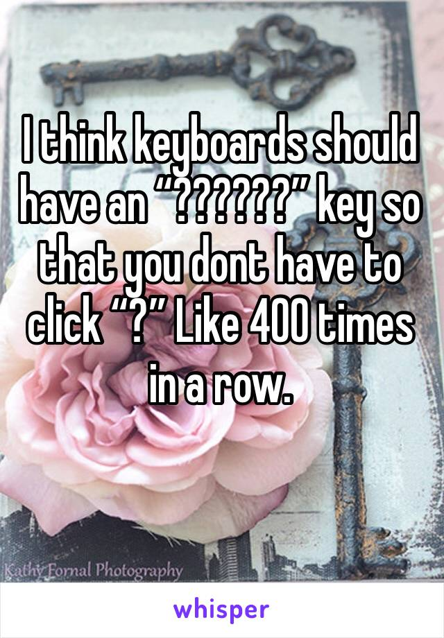 """I think keyboards should have an """"??????"""" key so that you dont have to click """"?"""" Like 400 times in a row."""
