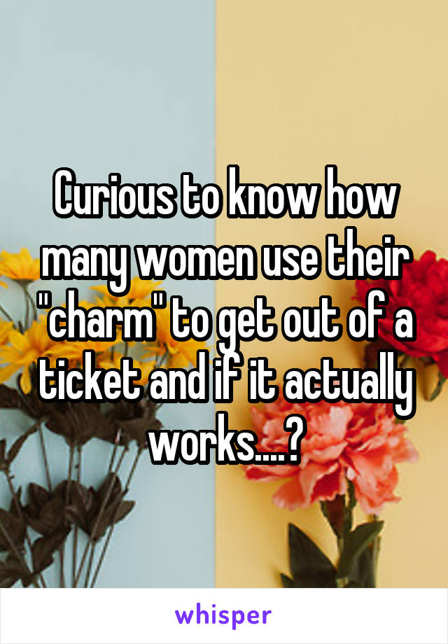 """Curious to know how many women use their """"charm"""" to get out of a ticket and if it actually works....?"""