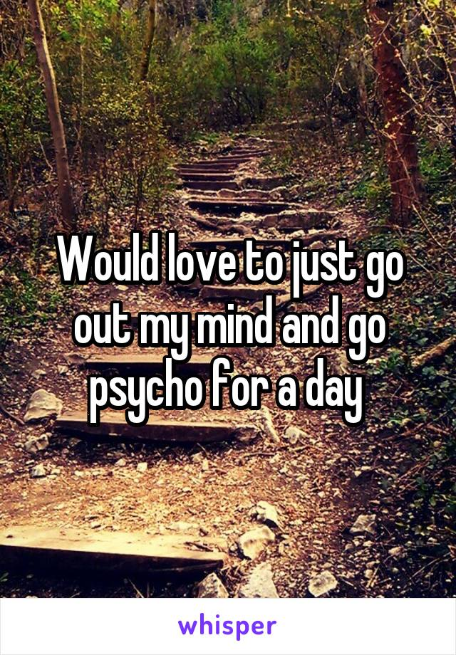 Would love to just go out my mind and go psycho for a day