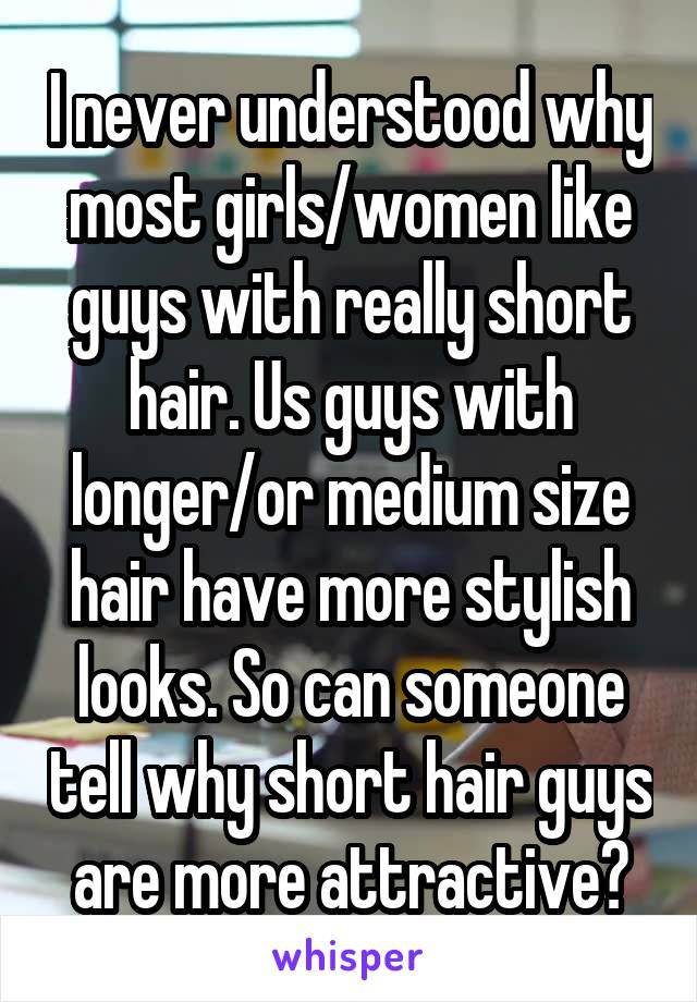 I never understood why most girls/women like guys with really short hair. Us guys with longer/or medium size hair have more stylish looks. So can someone tell why short hair guys are more attractive?