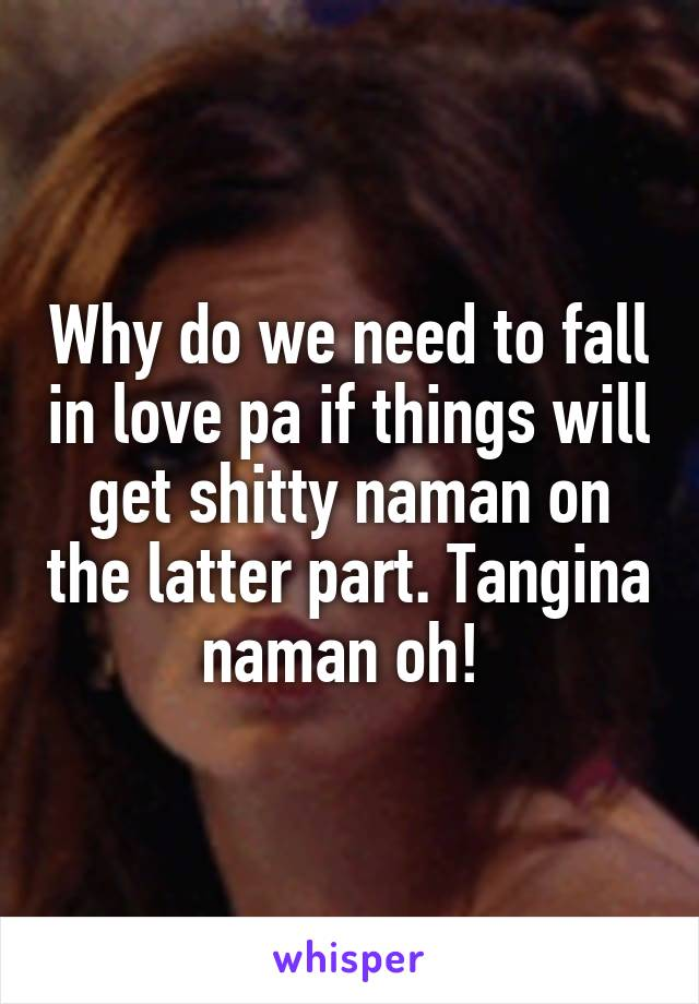 Why do we need to fall in love pa if things will get shitty naman on the latter part. Tangina naman oh!