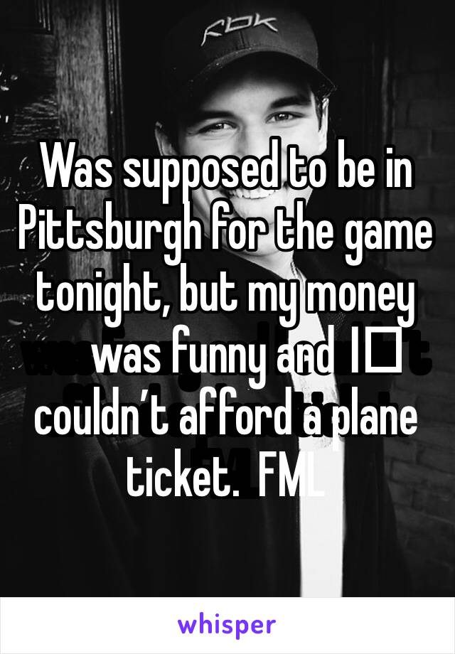 Was supposed to be in Pittsburgh for the game tonight, but my money was funny and I️ couldn't afford a plane ticket.  FML