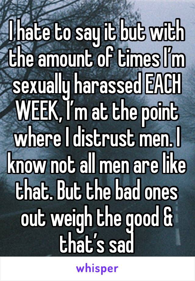 I hate to say it but with the amount of times I'm sexually harassed EACH WEEK, I'm at the point where I distrust men. I know not all men are like that. But the bad ones out weigh the good & that's sad