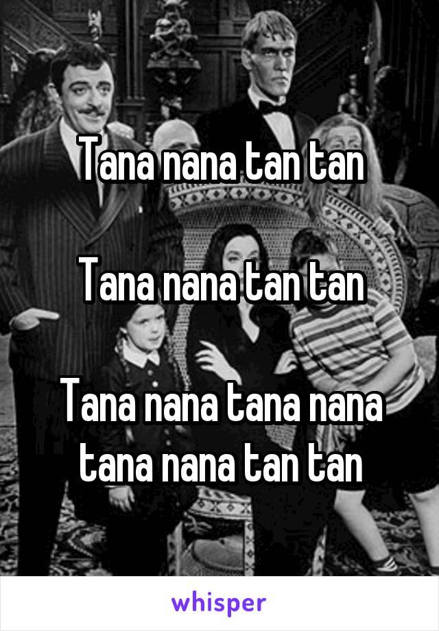 Tana nana tan tan  Tana nana tan tan  Tana nana tana nana tana nana tan tan