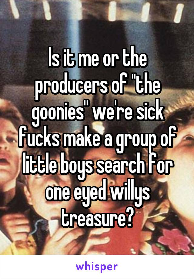 "Is it me or the producers of ""the goonies"" we're sick fucks make a group of little boys search for one eyed willys treasure?"