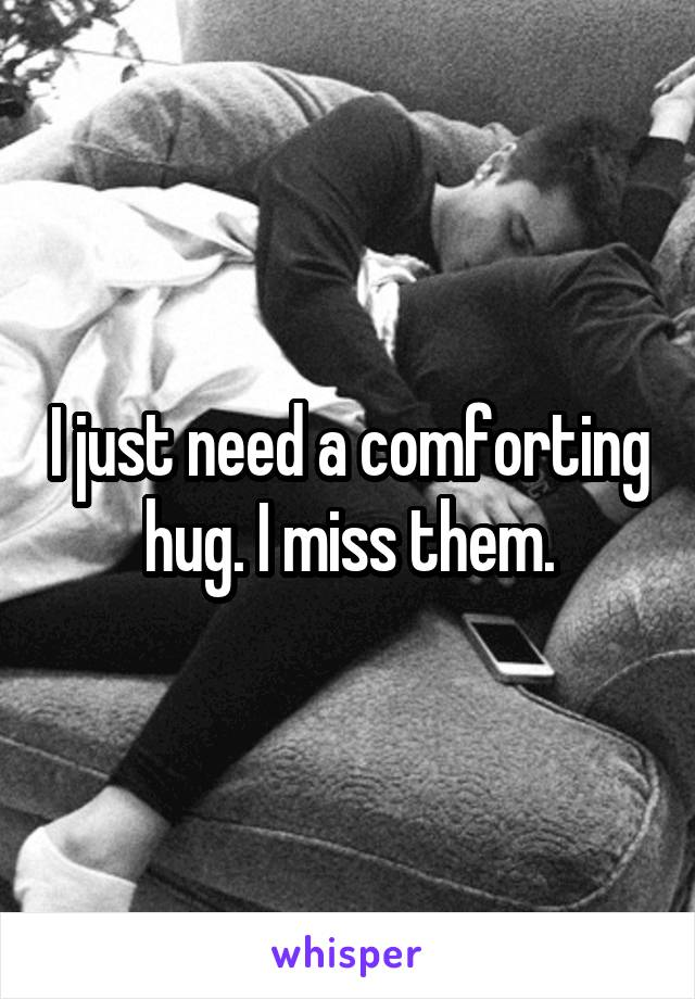 I just need a comforting hug. I miss them.