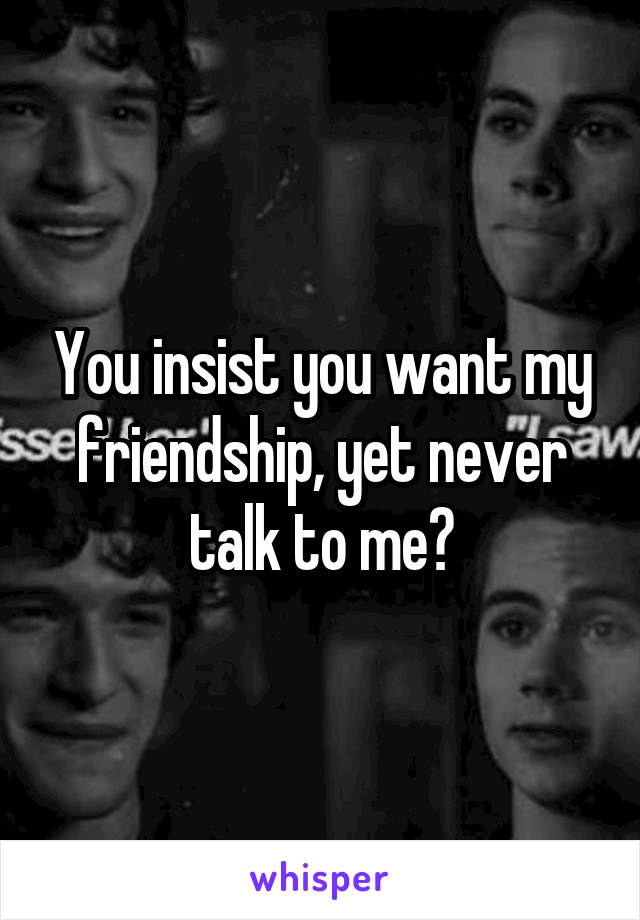 You insist you want my friendship, yet never talk to me?