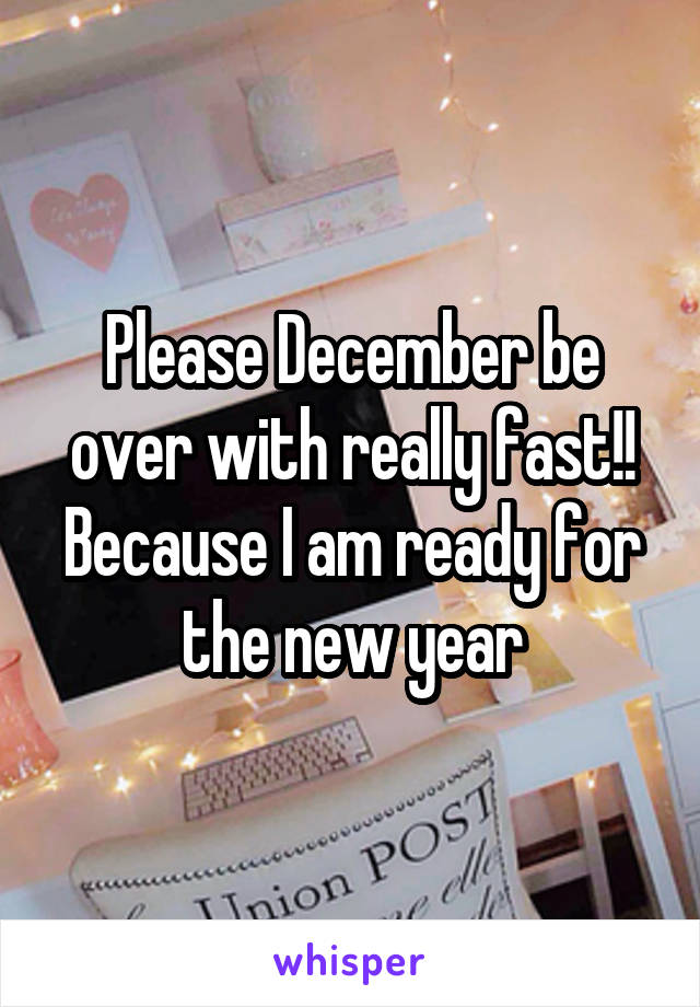 Please December be over with really fast!! Because I am ready for the new year