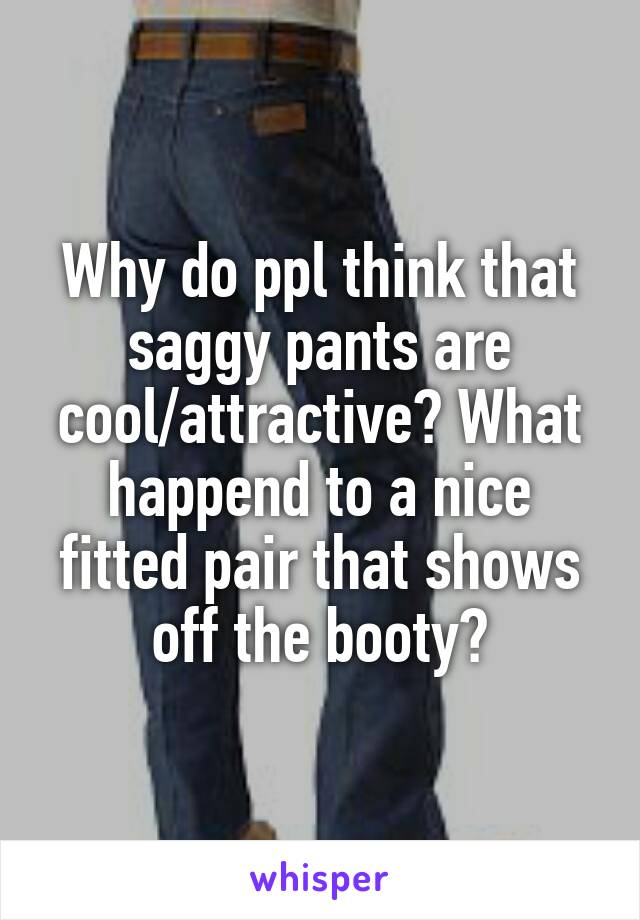 Why do ppl think that saggy pants are cool/attractive? What happend to a nice fitted pair that shows off the booty?