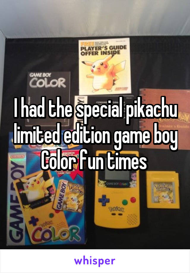 I had the special pikachu limited edition game boy Color fun times