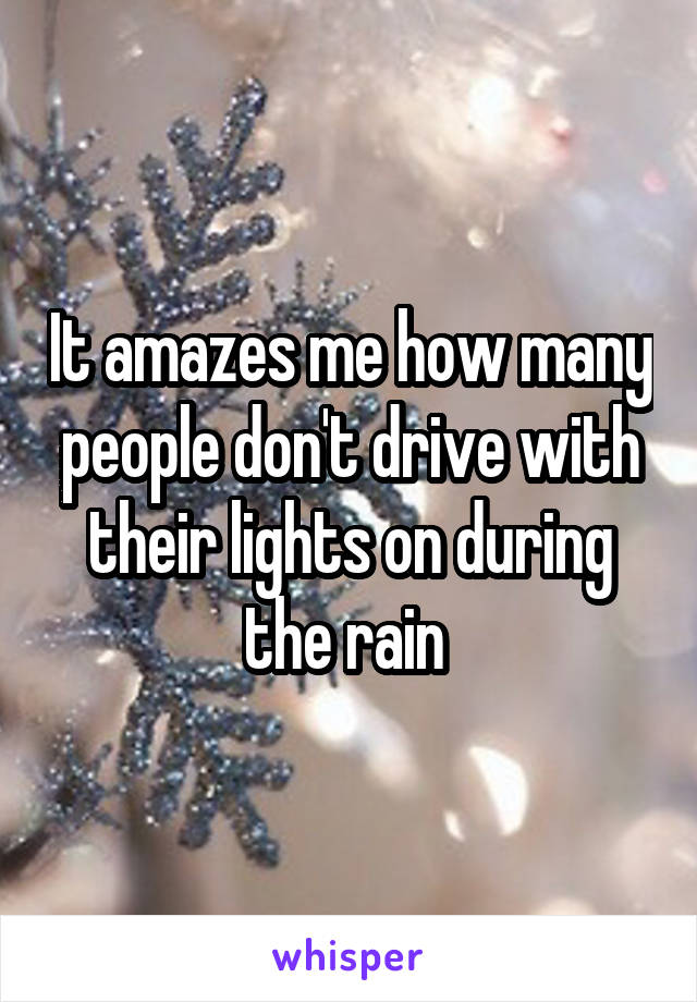 It amazes me how many people don't drive with their lights on during the rain