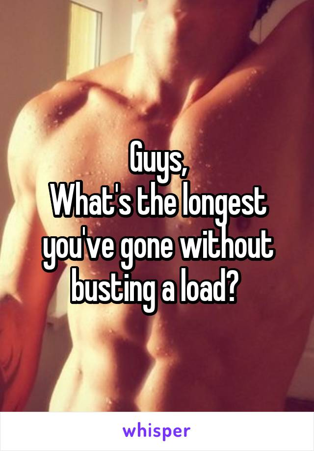 Guys, What's the longest you've gone without busting a load?