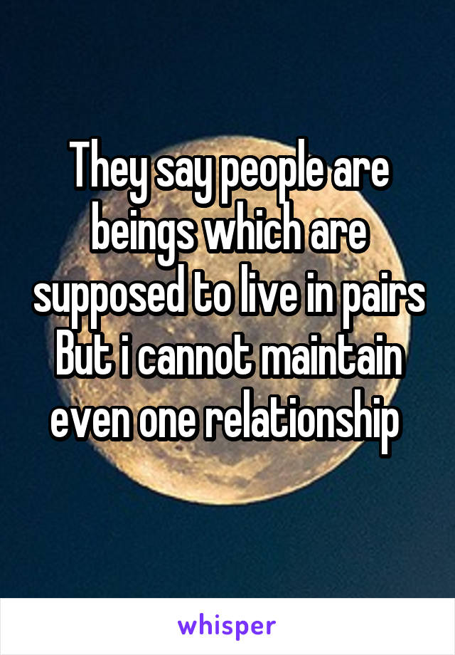 They say people are beings which are supposed to live in pairs But i cannot maintain even one relationship