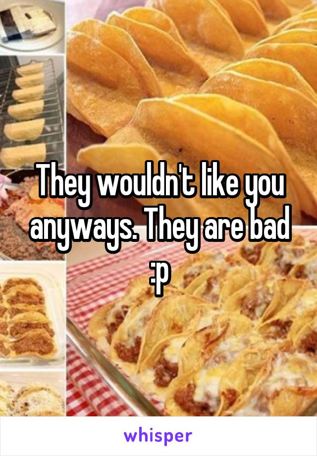 They wouldn't like you anyways. They are bad :p