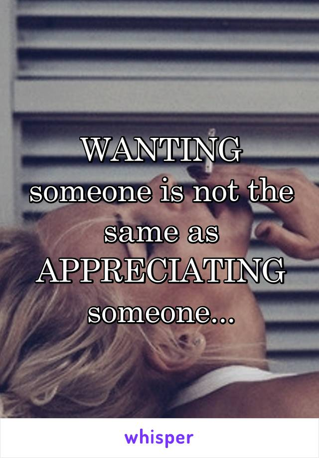 WANTING someone is not the same as APPRECIATING someone...