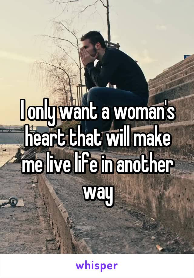 I only want a woman's heart that will make me live life in another way