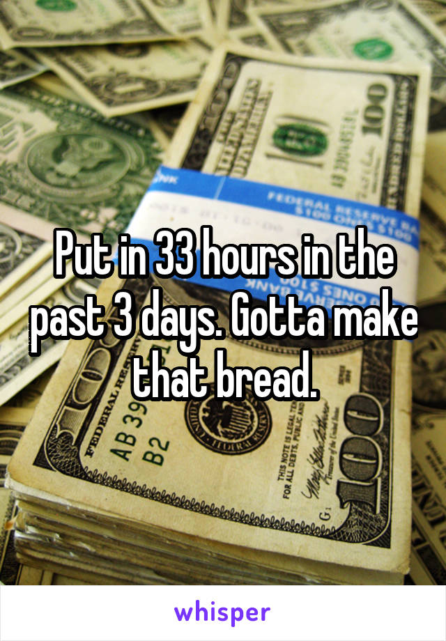 Put in 33 hours in the past 3 days. Gotta make that bread.