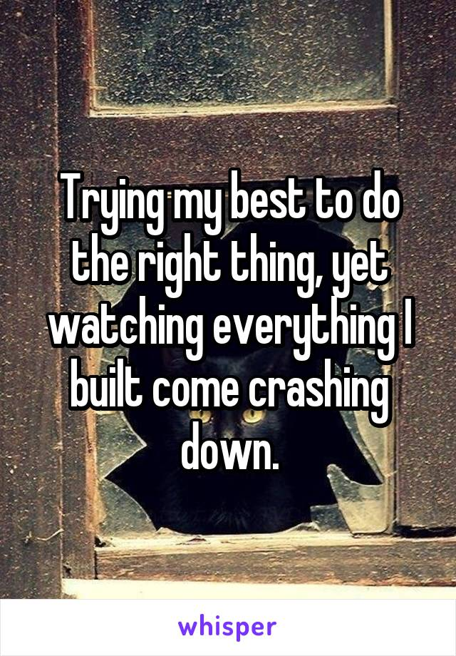 Trying my best to do the right thing, yet watching everything I built come crashing down.