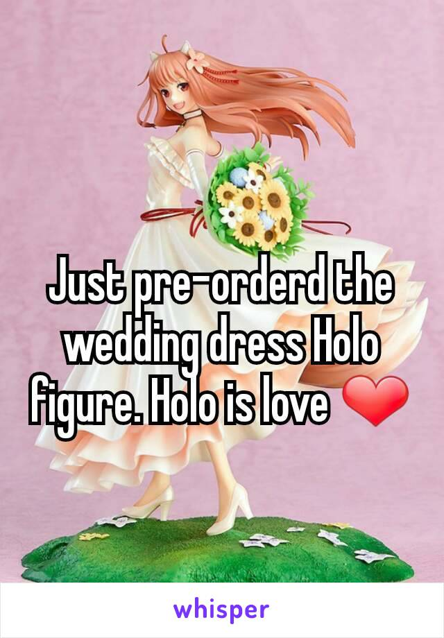 Just pre-orderd the wedding dress Holo figure. Holo is love ❤