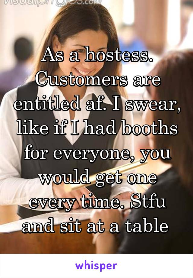 As a hostess. Customers are entitled af. I swear, like if I had booths for everyone, you would get one every time. Stfu and sit at a table