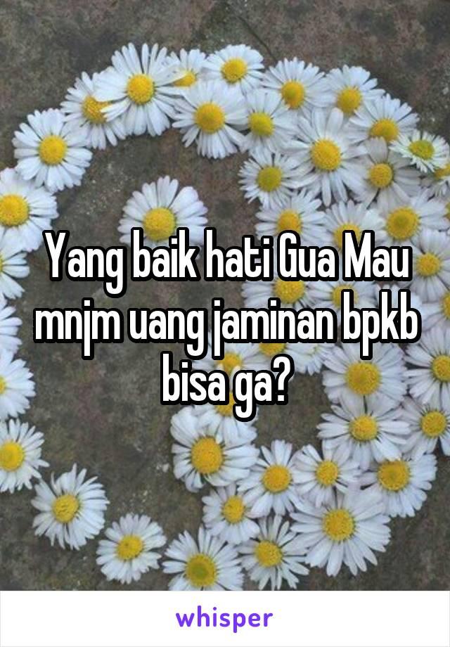 Yang baik hati Gua Mau mnjm uang jaminan bpkb bisa ga?