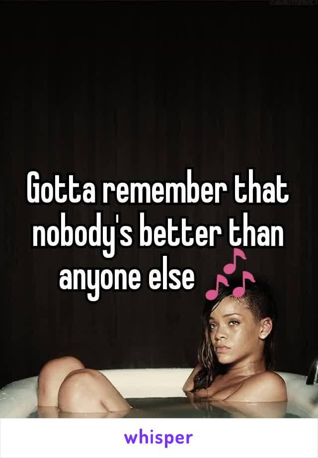 Gotta remember that nobody's better than anyone else 🎶
