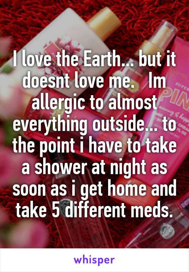I love the Earth... but it doesnt love me.   Im allergic to almost everything outside... to the point i have to take a shower at night as soon as i get home and take 5 different meds.