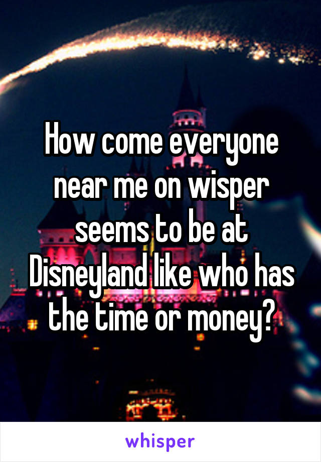 How come everyone near me on wisper seems to be at Disneyland like who has the time or money?