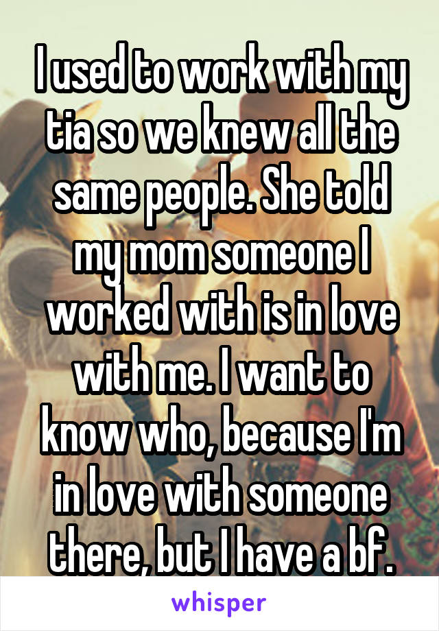 I used to work with my tia so we knew all the same people. She told my mom someone I worked with is in love with me. I want to know who, because I'm in love with someone there, but I have a bf.