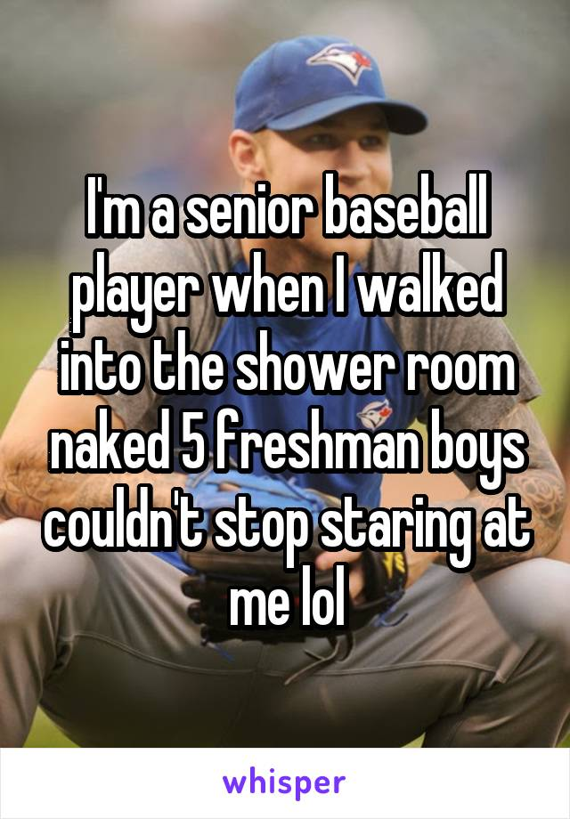 I'm a senior baseball player when I walked into the shower room naked 5 freshman boys couldn't stop staring at me lol