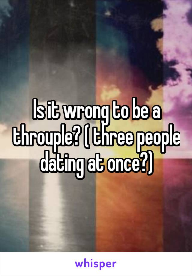 Is it wrong to be a throuple? ( three people dating at once?)