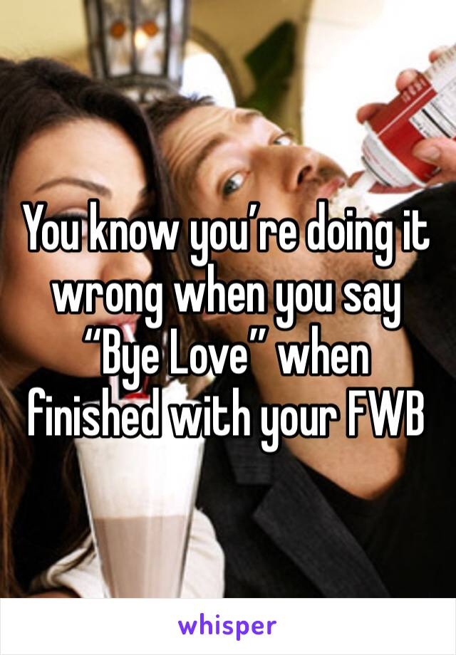 """You know you're doing it wrong when you say """"Bye Love"""" when finished with your FWB"""