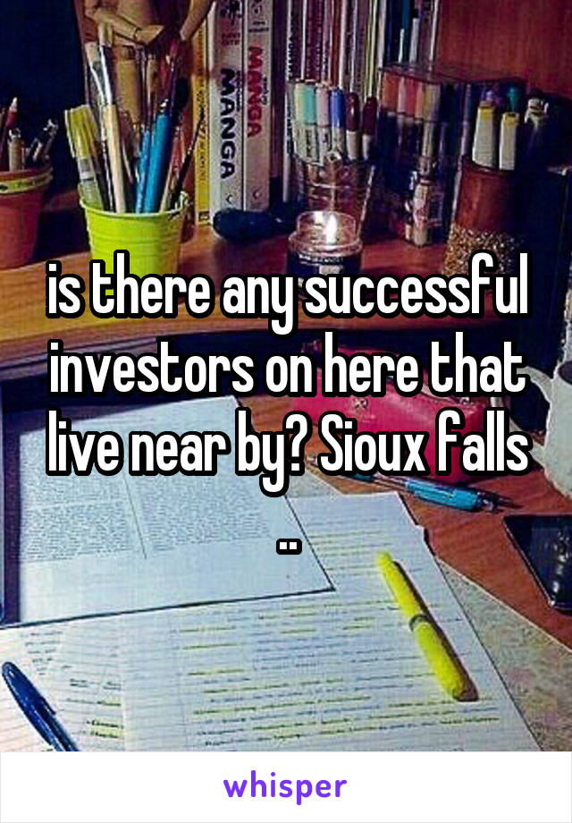 is there any successful investors on here that live near by? Sioux falls ..