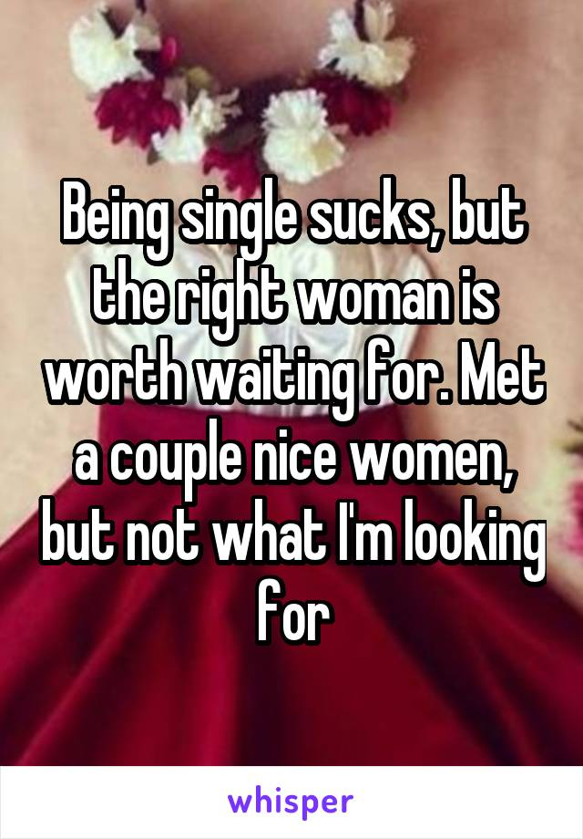 Being single sucks, but the right woman is worth waiting for. Met a couple nice women, but not what I'm looking for