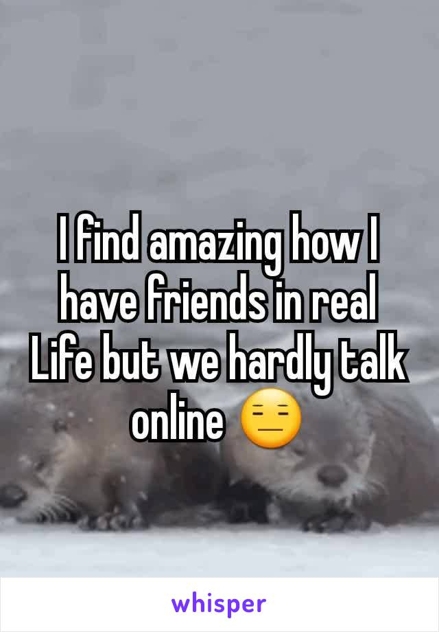 I find amazing how I have friends in real Life but we hardly talk online 😑