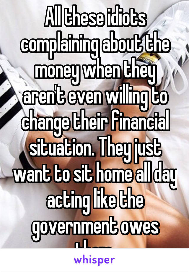 All these idiots complaining about the money when they aren't even willing to change their financial situation. They just want to sit home all day acting like the government owes them