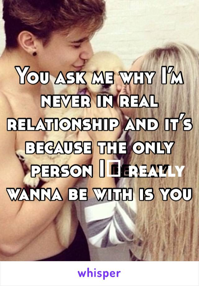 You ask me why I'm never in real relationship and it's because the only person I️ really wanna be with is you