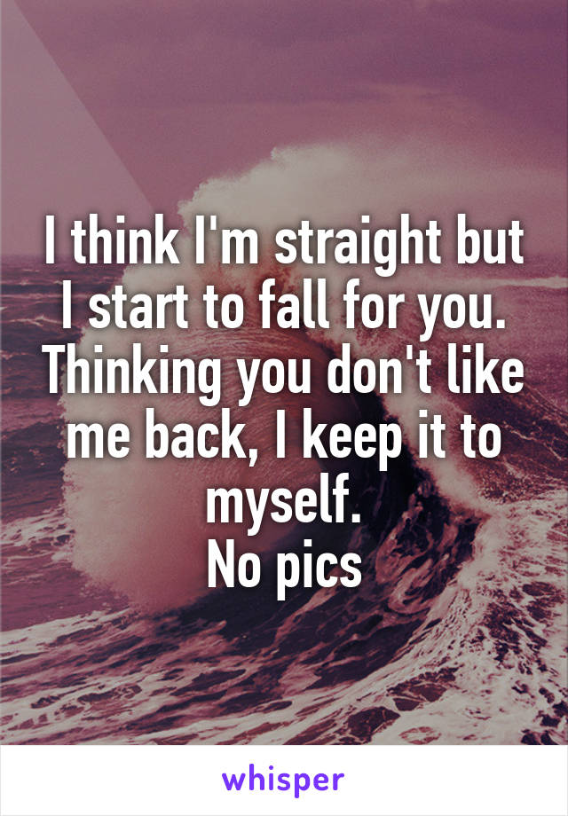 I think I'm straight but I start to fall for you. Thinking you don't like me back, I keep it to myself. No pics