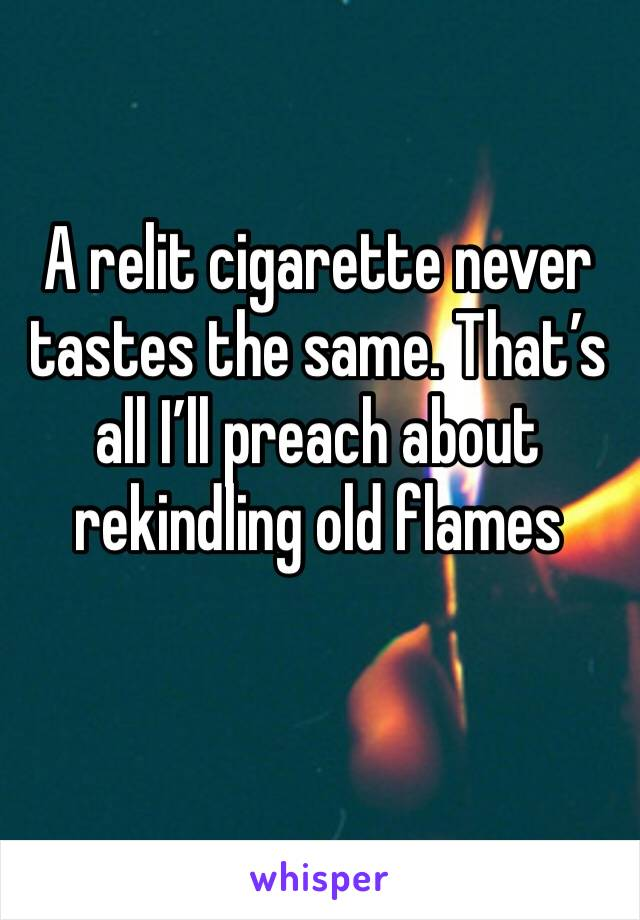 A relit cigarette never tastes the same. That's all I'll preach about rekindling old flames
