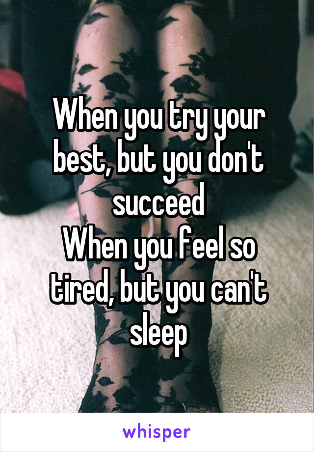 When you try your best, but you don't succeed When you feel so tired, but you can't sleep