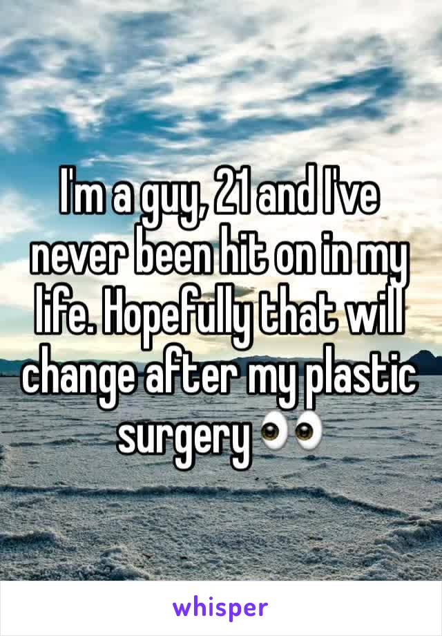 I'm a guy, 21 and I've never been hit on in my life. Hopefully that will change after my plastic surgery 👀
