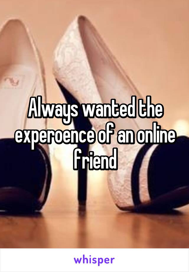 Always wanted the experoence of an online friend