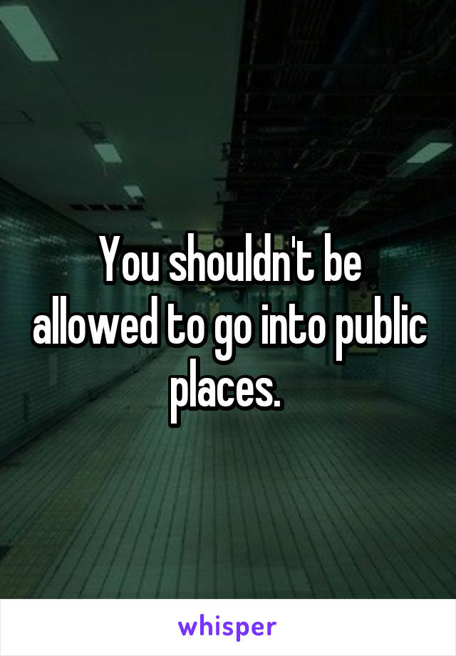 You shouldn't be allowed to go into public places.